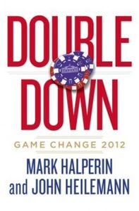 "<em class=""BookTitle"">Double Down: Game Change 2012</em>, Mark Halperin and John Heilemann"
