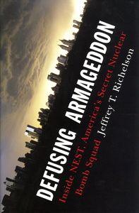 """<em class=""""BookTitle"""">Defusing Armageddon: Inside NEST, American's Secret Nuclear Bomb Squad</em>, Jeffrey T. Richelson"""